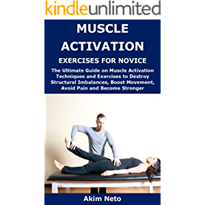 MUSCLE ACTIVATION EXERCISES FOR NOVICE : The Ultimate Guide on Muscle Activation Techniques and Exercises to Destroy…