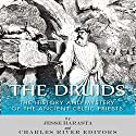 The Druids: The History and Mystery of the Ancient Celtic Priests Audiobook by Charles River Editors, Jesse Harasta Narrated by Phillip J. Mather