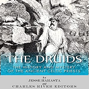 The Druids: The History and Mystery of the Ancient Celtic Priests Audiobook