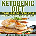 Ketogenic Diet - The Real Truth: Ketogenic Recipes for Weight Loss Audiobook by Jim Berry Narrated by Doug Spence - Voice Cat LLC