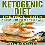 Ketogenic Diet - The Real Truth: Ketogenic Recipes for Weight Loss | Jim Berry