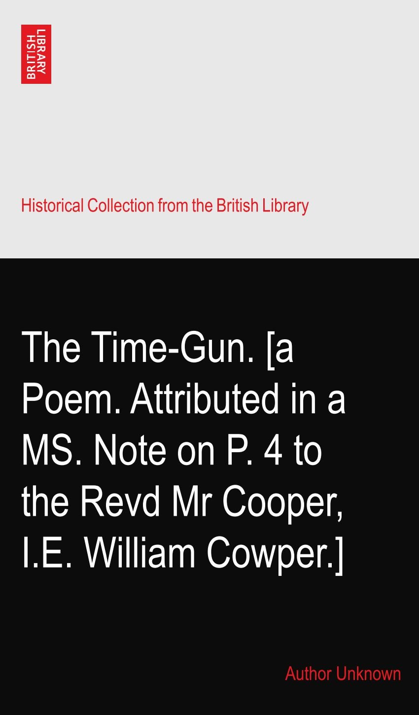Read Online The Time-Gun. [a Poem. Attributed in a MS. Note on P. 4 to the Revd Mr Cooper,? I.E. William Cowper.] pdf epub