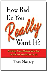 How Bad Do You REALLY Want It?: Getting From Where You Are To Where You Want To Be Kindle Edition