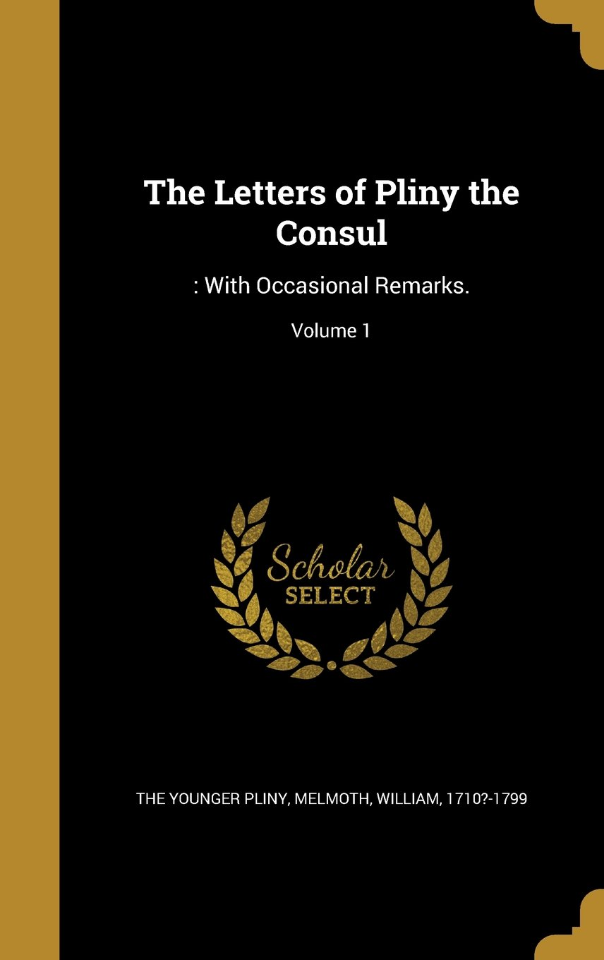 The Letters of Pliny the Consul: : With Occasional Remarks; Volume 1