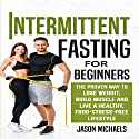 Intermittent Fasting for Beginners: The Proven Way to Lose Weight, Build Muscle and Live a Healthy, Food-Stress-Free Lifestyle Audiobook by Jason Michaels Narrated by C. J. Stephens