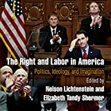 The Right and Labor in America: Politics, Ideology, and Imagination: Politics and Culture in Modern America