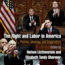 The Right and Labor in America: Politics, Ideology, and Imagination: Politics and Culture in Modern America Audiobook by Nelson Lichtenstein, Elizabeth Tandy Shermer Narrated by Paula Faye Leinweber
