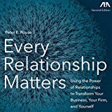 Every Relationship Matters: Using the Power of Relationships to Transform Your Business, Your Firm, and Yourself