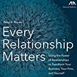 Every Relationship Matters: Using the Power of Relationships to Transform Your Business, Your Firm, and Yourself | Peter E. Rouse