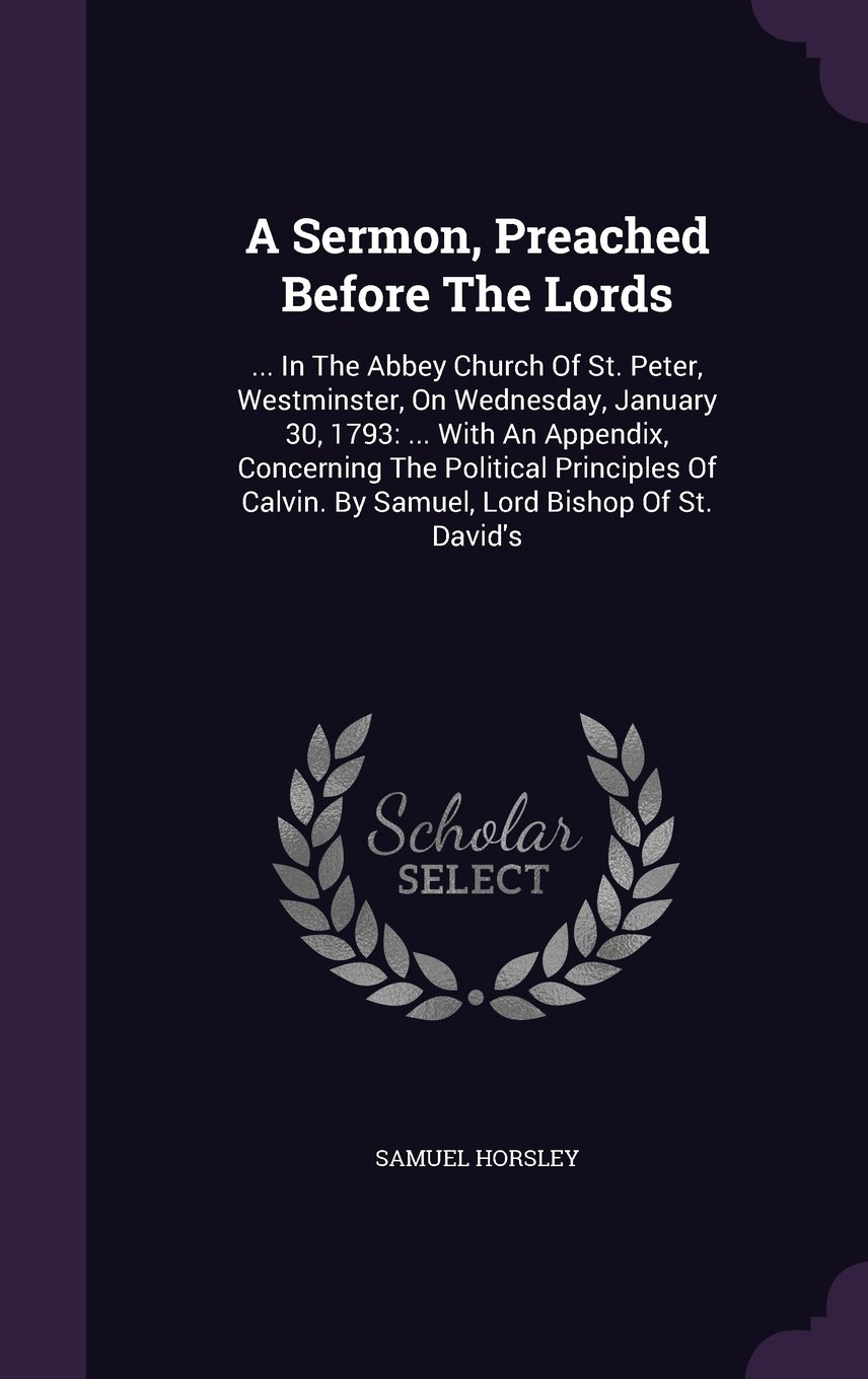 Download A Sermon, Preached Before The Lords: ... In The Abbey Church Of St. Peter, Westminster, On Wednesday, January 30, 1793: ... With An Appendix, ... Calvin. By Samuel, Lord Bishop Of St. David's pdf