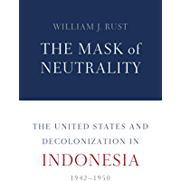 The Mask of Neutrality: The United States and Decolonization in Indonesia, 1942–1950 (English Edition)