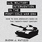 U.S. Military Intervention in the Post-Cold War Era: How to Win America's Wars in the Twenty-first Century | Glenn J. Antizzo