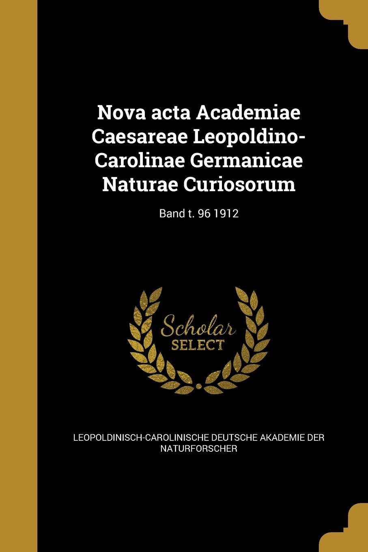 Nova ACTA Academiae Caesareae Leopoldino-Carolinae Germanicae Naturae Curiosorum; Band T. 96 1912 (German Edition) PDF