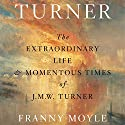 Turner: The Extraordinary Life and Momentous Times of J. M. W. Turner Audiobook by Franny Moyle Narrated by John Sackville