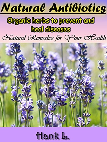 Natural Antibiotics: Organic Herbs to Prevent and Heal Diseases. Natural Remedies For Your Health by [L., Hank]