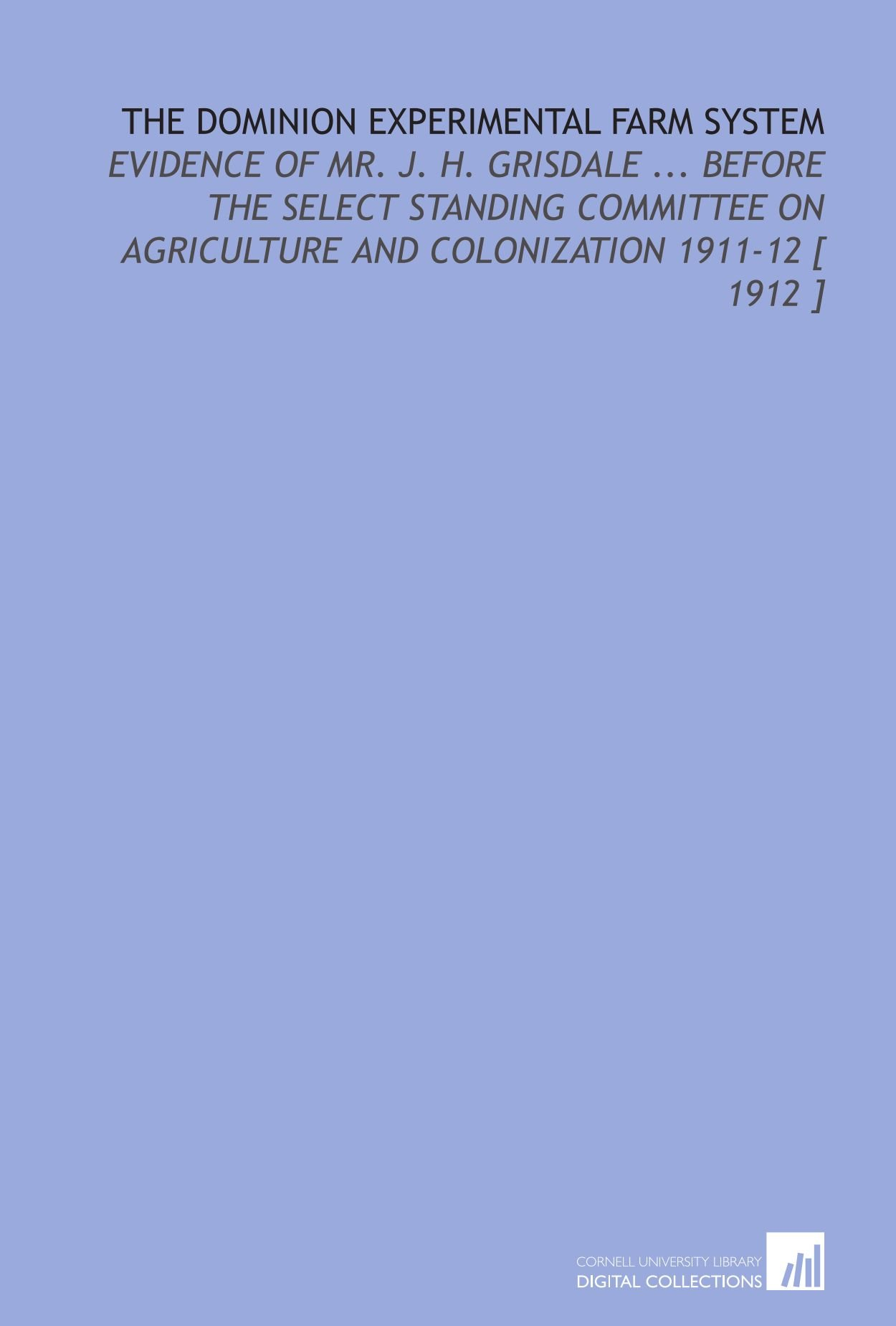 Download The Dominion Experimental Farm System: Evidence of Mr. J. H. Grisdale ... Before the Select Standing Committee on Agriculture and Colonization 1911-12 [ 1912 ] PDF