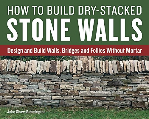 How to Build Dry-Stacked Stone Walls: Design and Build Walls, Bridges and Follies Without Mortar ()