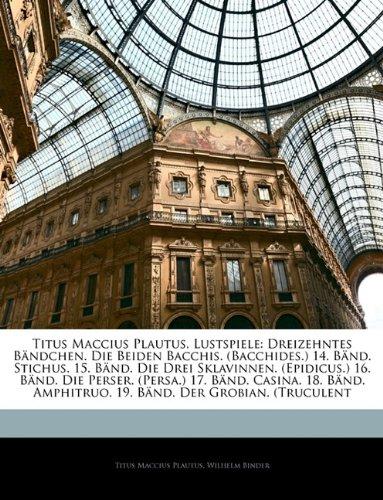 Titus Maccius Plautus, Lustspiele: Dreizehntes Bändchen. Die Beiden Bacchis. (Bacchides.) 14. Bänd. Stichus. 15. Bänd. Die Drei Sklavinnen. ... 19. Bänd. Der Grobian. ... (Latin Edition) ebook