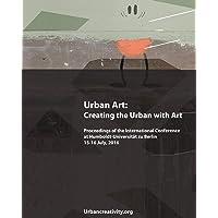 Urban Art: Creating the Urban with Art: Proceedings