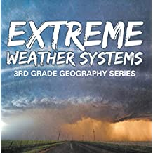 Extreme Weather Systems : 3rd Grade Geography Series: Third Grade Books - Natural Disaster Books for Kids (Children's Weather Books)