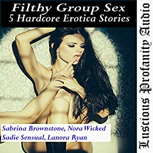 Filthy Group Sex: 5 Hardcore Erotica Stories Audiobook