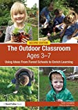 The Outdoor Classroom Ages 3-7: Using Ideas From Forest Schools to Enrich Learning