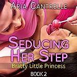 Seducing Her Step : Bratty Little Princess, Book 2   Aria Cantrelle