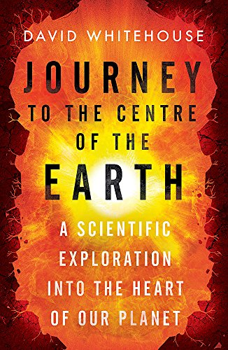Journey to the Centre of the Earth: A Scientific Exploration Into the Heart of Our Planet (Journey To The Center Of The Earth Author)