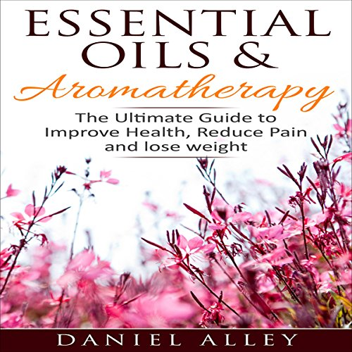 Essential Oils & Aromatherapy: The Ultimate Guide to Improve Health, Reduce Pain and Lose Weight - Daniel Alley - Unabridged