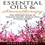 Essential Oils & Aromatherapy: The Ultimate Guide to Improve Health, Reduce Pain and Lose Weight | Daniel Alley