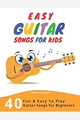 Easy Guitar Songs For Kids: 40 Fun & Easy To Play Guitar Songs for Beginners (Sheet Music + Tabs + Chords + Lyrics) Paperback