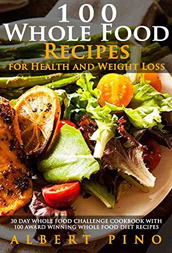 Whole: 100 Whole Food Recipes for Health and Weight Loss: 30 Day Whole Food Challenge Cookbook with 100 AWARD WINNING Whole Food Diet Recipes