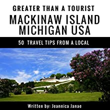 Greater Than a Tourist: Mackinaw Island, Michigan, USA: 50 Travel Tips from a Local Audiobook by Greater Than a Tourist, Jennica Janae Narrated by Michael Fox