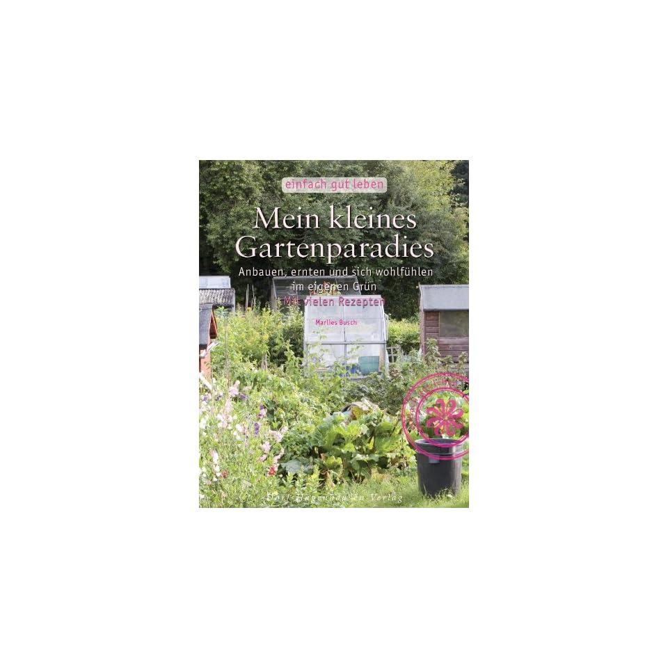 Mein kleines Gartenparadies. Anbauen, ernten und sich wohlfühlen im eigenen Grün Einfach gut leben Marlies Busch Bücher