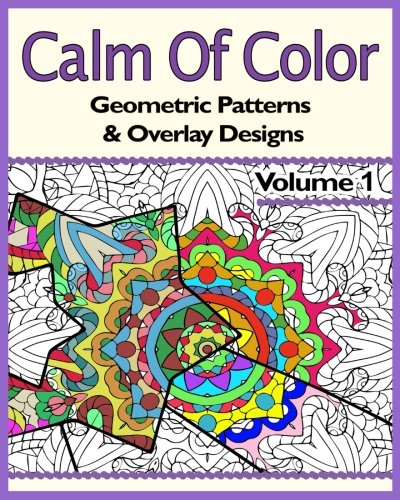 (Calm Of Color: Geometric Patterns & Overlay Designs: An Adult Coloring Book (Volume 1))