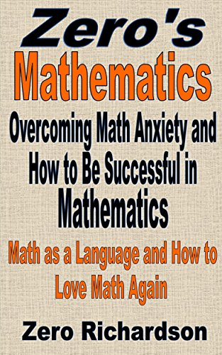 Overcoming Math Anxiety and How to Be Successful in Mathematics: The Language of Mathematics and How to Love Math Again (Zero's Mathematics Book 0)