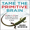 Tame the Primitive Brain: 28 Ways in 28 Days to Manage the Most Impulsive Behaviors at Work Audiobook by Mark Bowden Narrated by Erik Synnestvedt