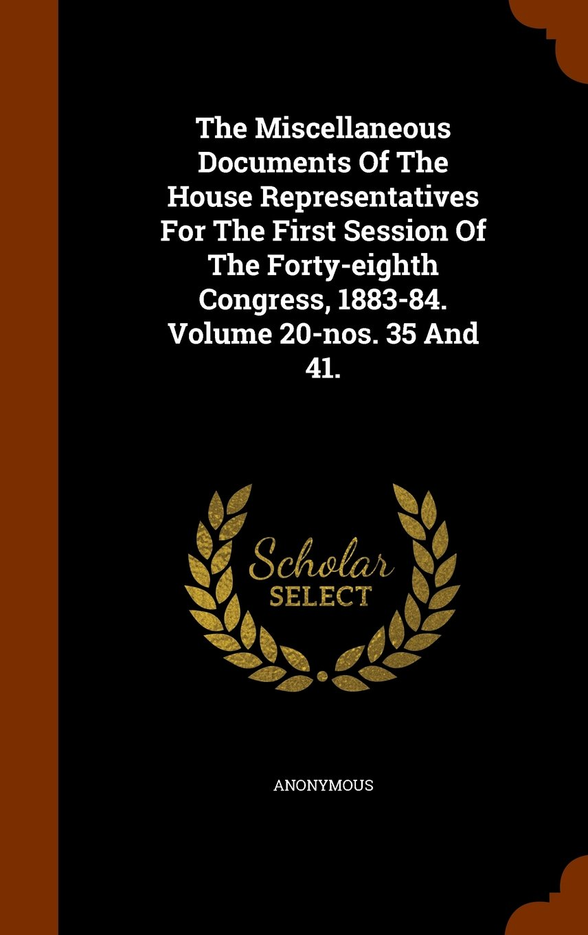 Download The Miscellaneous Documents Of The House Representatives For The First Session Of The Forty-eighth Congress, 1883-84. Volume 20-nos. 35 And 41. pdf