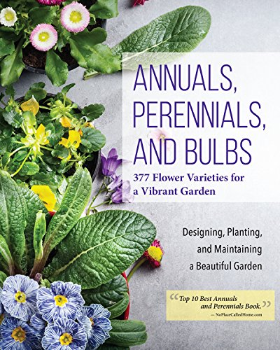 Annuals, Perennials, and Bulbs: 377 Flower Varieties for a Vibrant Garden (Creative Homeowner) 600 Photos and Over 40 Step-by-Step Sequences to Help Design, Improve, & Maintain Your Landscape