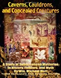 Caverns, cauldrons, and concealed Creatures : A Study of Subterranean Mysteries in History, Folklore, and Myth, Mott, Wm. Michael, 0982912870