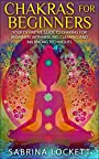 Chakras for Beginners: Your Definitive Guide to Chakras for Beginners for Healing, Clearing, and Balancing Techniques (The Chakra Bible - Learn Techniques ... Clearing, Healing, Balancing and More!)