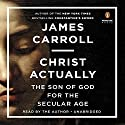 Christ Actually: The Son of God for the Secular Age Audiobook by James Carroll Narrated by James Carroll