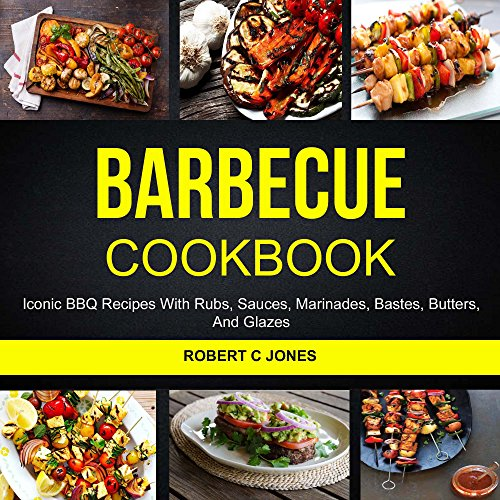 Barbecue Cookbook: Iconic BBQ Recipes With Rubs, Sauces, Marinades, Bastes, Butter And Glazes by Robert C Jones