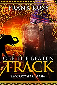 Off the Beaten Track: My Crazy Year in Asia by [Kusy, Frank]