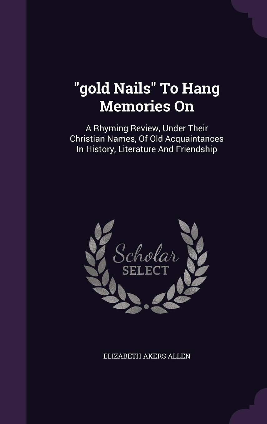 """""""gold Nails"""" To Hang Memories On: A Rhyming Review, Under Their Christian Names, Of Old Acquaintances In History, Literature And Friendship PDF"""