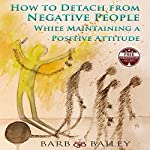 How to Detach from Negative People: While Maintaining a Positive Attitude  | Barb Bailey