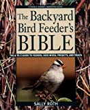 The Backyard Bird Feeder's Bible: The A-to-Z Guide To Feeders, Seed Mixes, Projects, And Treats by Sally Roth (May 2 2003)