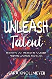 Unleash Talent: Bringing Out the Best in Yourself and the Learners You Serve