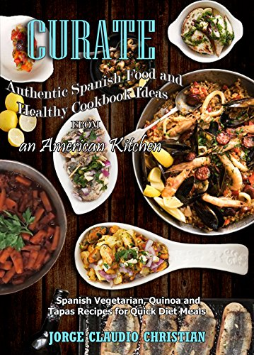 Cúrate: Authentic Spanish Food and Healthy Cookbook Ideas from an American Kitchen: Spanish Vegetarian, Quinoa and Tapas Recipes for Quick Diet Meals by Jorge Claudio Christian