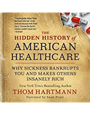 The Hidden History of American Healthcare: Why Sickness Bankrupts You and Makes Others Insanely Rich (The Thom Hartmann Hidden History Series)